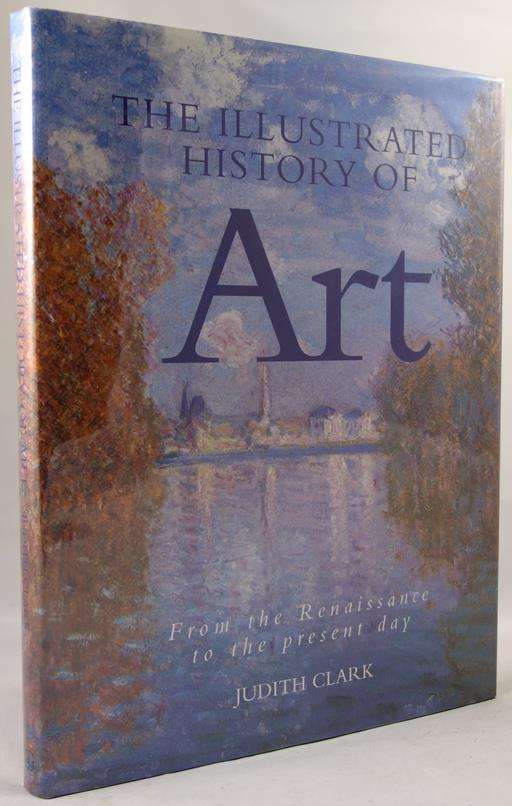 The Illustrated History of Art: From the Renaissance to the Present Day by Judith Clark- High Grade