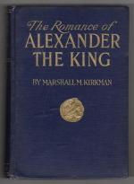 The Romance of Alexander the King by Marshall M Kirkman (First Edition)