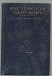 Four Years in the White North by Donald B. MacMillan, F.R.G.S. (First Edition)